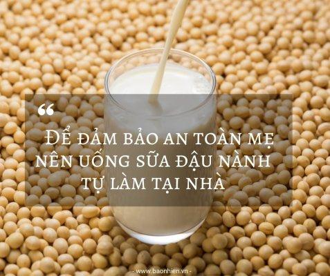 Để đảm bảo an toàn mẹ nên uống sữa đậu nành tự làm tại nhà